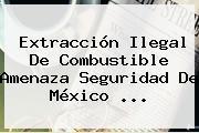 Extracción Ilegal De Combustible Amenaza Seguridad De <b>México</b> ...