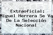 Extraoficial: <b>Miguel Herrera</b> Se Va De La Selección Nacional