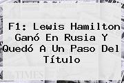 <b>F1</b>: Lewis Hamilton Ganó En Rusia Y Quedó A Un Paso Del Título