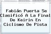 <b>Fabián Puerta</b> Se Clasificó A La Final De Keirin En Ciclismo De Pista