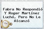 Fabra No Respondió Y <b>Roger Martínez</b> Luchó, Pero No Le Alcanzó