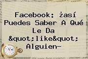 """Facebook: ¿así Puedes Saber A Qué Le Da """"like"""" Alguien?"""