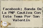 Facebook: Banda De La PNP Cautiva Con Este Tema Por <b>San Valentín</b>