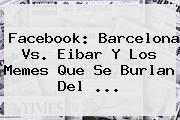 Facebook: <b>Barcelona Vs</b>. <b>Eibar</b> Y Los Memes Que Se Burlan Del ...