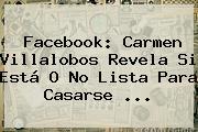 Facebook: <b>Carmen Villalobos</b> Revela Si Está O No Lista Para Casarse ...