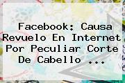 <b>Facebook</b>: Causa Revuelo En Internet Por Peculiar Corte De Cabello ...