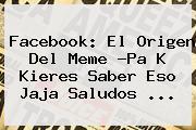 Facebook: El Origen Del Meme ?<b>Pa K Kieres Saber Eso Jaja Saludos</b> <b>...</b>