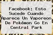 Facebook: Esto Sucede Cuando Aparece Un <b>Vaporeon</b> De Pokémon Go En Central Park