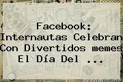 Facebook: Internautas Celebran Con Divertidos <b>memes</b> El <b>Día Del</b> <b>...</b>
