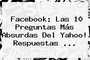 Facebook: Las 10 Preguntas Más Absurdas Del <b>Yahoo</b>! Respuestas ...