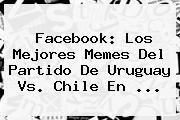 Facebook: Los Mejores Memes Del Partido De <b>Uruguay Vs. Chile</b> En <b>...</b>