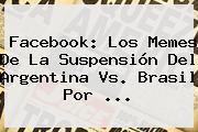 Facebook: Los Memes De La Suspensión Del <b>Argentina Vs</b>. <b>Brasil</b> Por <b>...</b>