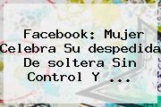 Facebook: Mujer Celebra Su <b>despedida</b> De <b>soltera</b> Sin Control Y ...