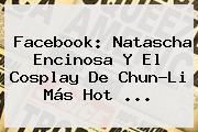 Facebook: <b>Natascha Encinosa</b> Y El Cosplay De Chun-Li Más Hot <b>...</b>