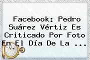 Facebook: Pedro Suárez Vértiz Es Criticado Por Foto En El <b>Día De La</b> ...