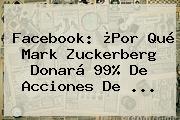 Facebook: ¿Por Qué <b>Mark Zuckerberg</b> Donará 99% De Acciones De <b>...</b>