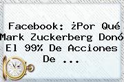 Facebook: ¿Por Qué <b>Mark Zuckerberg</b> Donó El 99% De Acciones De <b>...</b>
