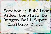 Facebook: Publican Video Completo De <b>Dragon Ball Super Capítulo 2</b>
