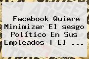 Facebook Quiere Minimizar<b> El <b>sesgo</b> Político En Sus Empleados | El ...