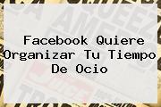 <b>Facebook</b> Quiere Organizar Tu Tiempo De Ocio