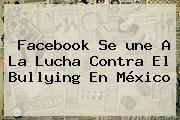 Facebook Se <b>une</b> A La Lucha Contra El Bullying En México