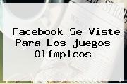 Facebook Se Viste Para Los <b>juegos Olímpicos</b>