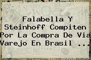 <b>Falabella</b> Y Steinhoff Compiten Por La Compra De Via Varejo En Brasil ...
