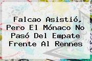 Falcao Asistió, Pero El <b>Mónaco</b> No Pasó Del Empate Frente Al <b>Rennes</b>