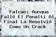 <b>Falcao</b>: Aunque Falló El Penalti Al Final La Resolvió Como Un Crack