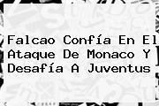 Falcao Confía En El Ataque De Monaco Y Desafía A Juventus