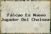 Falcao Es Nuevo Jugador Del <b>Chelsea</b>