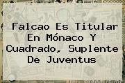 Falcao Es Titular En <b>Mónaco</b> Y Cuadrado, Suplente De <b>Juventus</b>