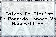 Falcao Es Titular En Partido <b>Monaco Vs Montpellier</b>