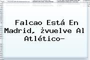 <b>Falcao</b> Está En Madrid, ¿vuelve Al Atlético?