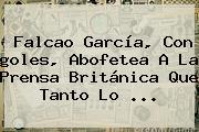 <b>Falcao</b> García, Con <b>goles</b>, Abofetea A La Prensa Británica Que Tanto Lo ...