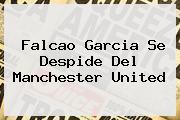 <b>Falcao</b> Garcia Se Despide Del Manchester United