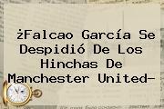 ¿<b>Falcao</b> García Se Despidió De Los Hinchas De Manchester United?