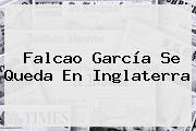 <b>Falcao</b> García Se Queda En Inglaterra
