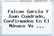 Falcao García Y Juan Cuadrado, Confirmados En El <b>Mónaco Vs</b> ...