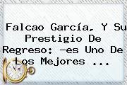<b>Falcao</b> García, Y Su Prestigio De Regreso: ?es Uno De Los Mejores ...