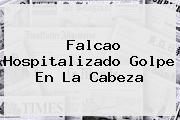 <b>Falcao</b> Hospitalizado Golpe En La Cabeza