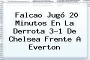 Falcao Jugó 20 Minutos En La Derrota 3-1 De <b>Chelsea</b> Frente A Everton
