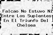 Falcao No Estuvo Ni Entre Los Suplentes En El Triunfo Del <b>Chelsea</b>