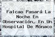 Falcao Pasará La Noche En Observación, En Un Hospital De <b>Mónaco</b>