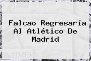 <b>Falcao</b> Regresaría Al Atlético De Madrid
