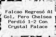 <b>Falcao</b> Regresó Al Gol, Pero Chelsea Perdió 1-2 Con Crystal Palace