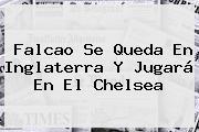 Falcao Se Queda En Inglaterra Y Jugará En El <b>Chelsea</b>
