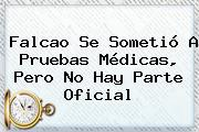 <b>Falcao</b> Se Sometió A Pruebas Médicas, Pero No Hay Parte Oficial