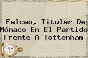 Falcao, Titular De <b>Mónaco</b> En El Partido Frente A Tottenham