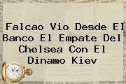 Falcao Vio Desde El Banco El Empate Del <b>Chelsea</b> Con El Dinamo Kiev